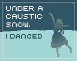Under a Caustic Snow, I Danced