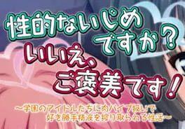 Seiteki na Ijime Desu ka? Iie, Gohoubi Desu! Gakuen no Idol-tachi ni Niku Vibe Atsukai de Sukikatte Seieki o Shiboritorareru Seikatsu